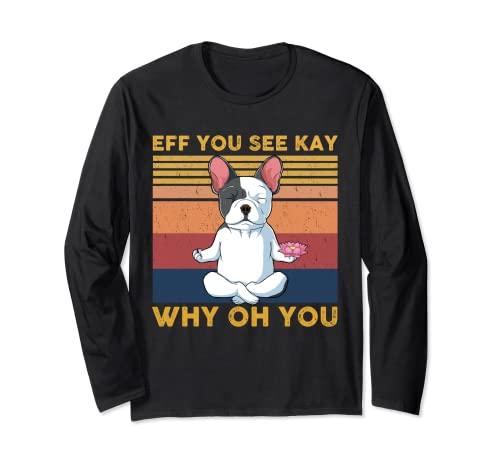 Eff You See Kay Why Oh You French Bulldog Yoga Long Sleeve T-Shirt
