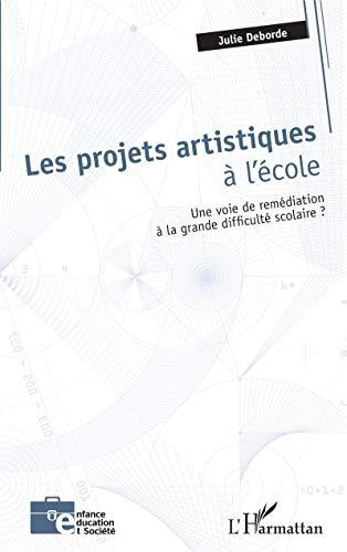 Les projets artistiques à l'école: Une voie de remédiation à la grande difficulté scolaire ? (Enfance éducation et société) (French Edition)
