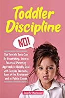 Toddler Discipline: The Terrible Two's Can Be Frustrating. Learn a Practical Parenting Approach to Quickly Deal with Temper Tantrums, Even at the Restaurant and in Public Spaces (Toddler Parenting)