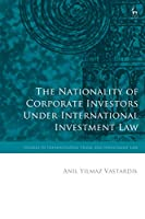 The Nationality of Corporate Investors Under International Investment Law (Studies in International Trade and Investment Law)
