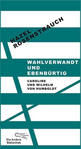 Wahlverwandt und ebenbürtig: Caroline und Wilhelm von Humboldt (Die Andere Bibliothek 292)