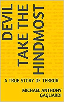 DEVIL TAKE THE HINDMOST: A TRUE STORY OF TERROR by [Michael Anthony Gagliardi]