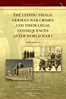 The Leipzig Trials: German War Crimes and Their Legal Consequences After World War I