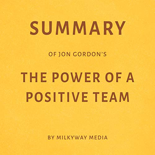 Summary of Jon Gordon's The Power of a Positive Team by Milkyway Media audiobook cover art