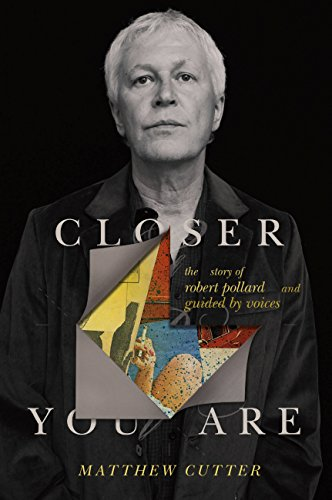 Closer You Are: The Story of Robert Pollard and Guided By Voices (English Edition)