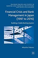 Financial Crisis and Bank Management in Japan (1997 to 2016): Building a Stable Banking System (Palgrave Macmillan Studies in Banking and Financial Institutions)
