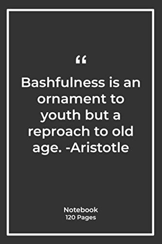 Bashfulness is an ornament to youth but a reproach to old age. -Aristotle: Notebook Gift with Quotes| Notebook Gift |Notebook For Him or Her | 120 Pages 6''x 9''