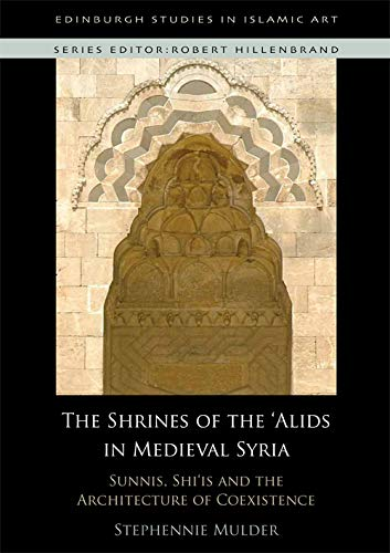 The Shrines of the 'Alids in Medieval Syria: Sunnis, Shi'is and the Architecture of Coexistence (Edinburgh Studies in Is