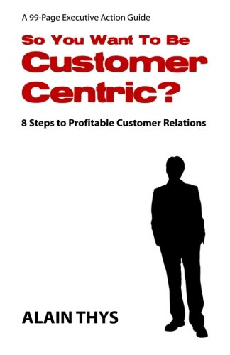 Compare Textbook Prices for So You Want To Be Customer-Centric?: 8 Steps To Profitable Customer Relations  ISBN 9781463785147 by Thys, Alain