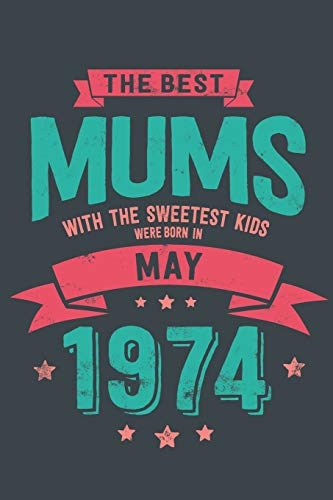 The Best Mums with the Sweetest Kids: Were Born in May 1974 geboren - Awesome GIft Notebook Lined Pages 6x9 Inch 100 Pages