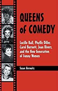 Queens of Comedy: Lucille Ball, Phyllis Diller, Carol Burnett, Joan Rivers, and the New Generation of Funny Women (Studies in Humor and Gender)