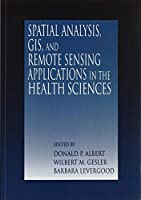 Spatial Analysis, GIS and Remote Sensing: Applications in the Health Sciences