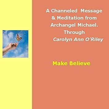 Make Believe; an Archangel Michael Channeled Message & Meditation