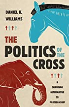 The Politics of the Cross: A Christian Alternative to Partisanship