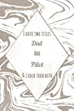 I Have Two Titles Dad And Pilot And I Rock Them Both: Blank Cute Lined Notebook Gift For Dads / Inspirational Notebook for Pilot / Fathers Day & Birthday Gifts