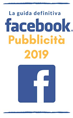 Pubblicità su Facebook 2019: la guida definitiva (Italian Edition)