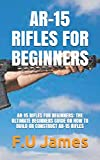 AR-15 RIFLES FOR BEGINNERS: AR-15 RIFLES FOR BEGINNERS: THE ULTIMATE BEGINNERS GUIDE ON HOW TO BUILD...