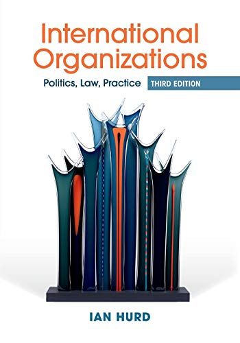 Compare Textbook Prices for International Organizations: Politics, Law, Practice 3 Edition ISBN 9781316634455 by Hurd, Ian