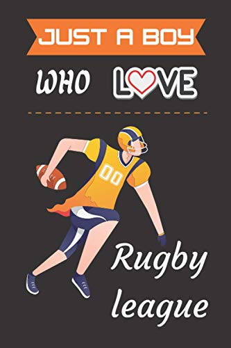 Just a Boy who loves Rugby league: Rugby league Dairy Journal Notebook Lover Gift Thanksgiving Notebook for boys and girls. Cute Halloween dairy ... for Lined Notebook for man, women and Kids