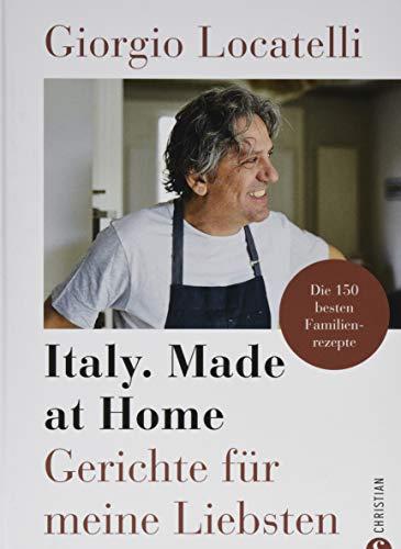 Giorgio Locatelli - Italy. Made at Home: Gerichte für meine Liebsten. Die 150 besten Familienrezepte