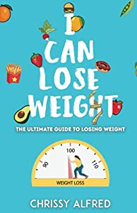 I Can Lose Weight: The Ultimate Guide To Losing Weight