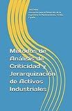 Métodos de Análisis de Criticidad y Jerarquización de Activos Industriales: 6 (Técnicas de Ingeniería de Mantenimiento y Fiabilidad aplicadas en el proceso de Gestión de Activos)