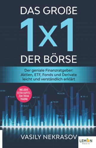 Das große 1x1 der Börse: Der geniale Finanzratgeber: Aktien, ETF, Fonds und Derivate leicht und verständlich erklärt   inklusive extra Kapitel zum Thema Trading
