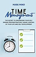Time Management: The Secret to Organizing Your Self Ending Procrastination; Taking Control of Your Life and Self Development