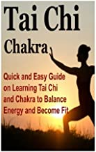 Tai Chi: Chakra:  Quick and Easy Guide on Learning Tai Chi and Chakra to Balance Energy and Become Fit: Tai Chi, Chakra, Chi Boost, Tai Chi for Beginners, Chakras for Beginners
