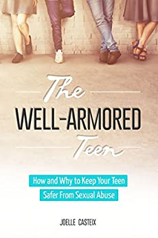 The Well-Armored Teen: Easy Tools Protect Your Teen and Tween From Sexual Abuse, Bullying, and Exploitation (The Well-Armored Child Library Book 1) by [Joelle Casteix]