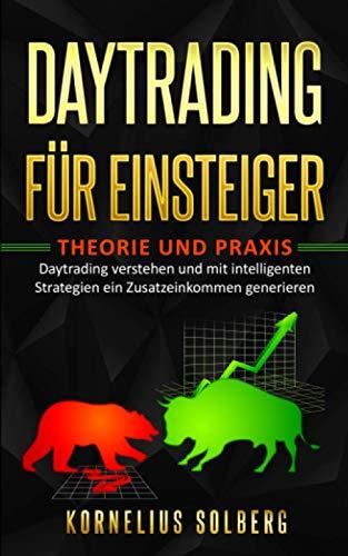 DAYTRADING FÜR EINSTEIGER: THEORIE UND PRAXIS - Daytrading verstehen und mit intelligenten Strategien ein Zusatzeinkommen generieren