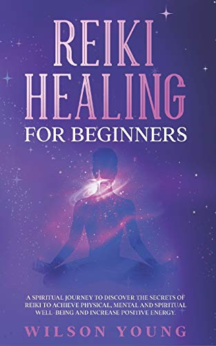 Reiki Healing For Beginners: A spiritual journey to discover the secrets of reiki to achieve physical, mental and spiritual well-being and increase positive energy.