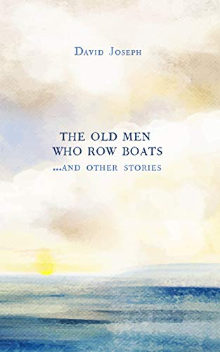 The Old Men Who Row Boats and Other Stories by [David Joseph]