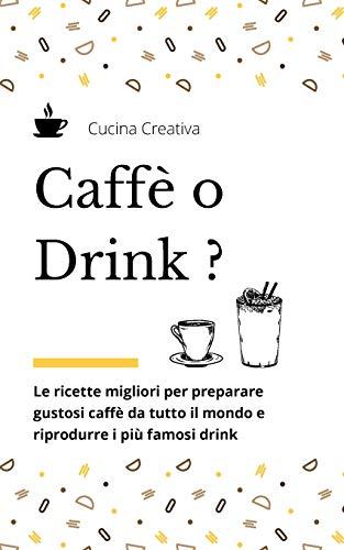 Caffè o Drink?: Le ricette migliori per preparare gustosi caffè da tutto il mondo e riprodurre i più famosi drink - Coffee and drinks recipes (italian version)