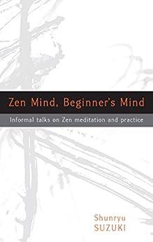 Zen Mind, Beginner's Mind: Informal Talks on Zen Meditation and Practice by [Shunryu Suzuki, David Chadwick]