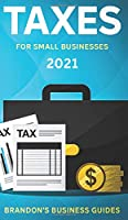 Taxes For Small Businesses 2021: The Blueprint to Understanding Taxes for Your LLC, Sole Proprietorship, Startup and Essential Strategies and Tips to Reduce Your Taxes Legally: The Blueprint to Understanding Taxes for Your LLC, Sole Proprietorship, Start