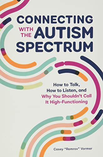 Connecting With The Autism Spectrum: How To Talk, How To Listen, And Why You Shouldn't Call It High-Functioning