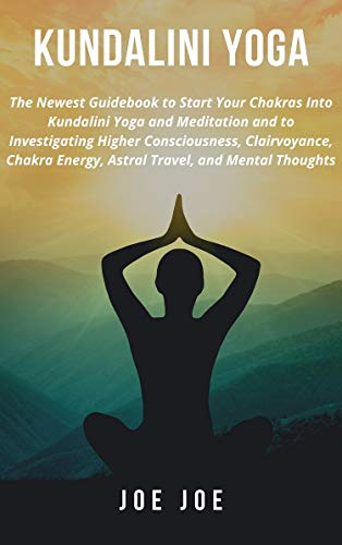Kundalini Yoga: The Newest Guidebook to Start Your Chakras Into Kundalini Yoga and Meditation and to Investigating Higher Consciousness, Clairvoyance, ... Travel, & Mental Thoughts (English Edition)