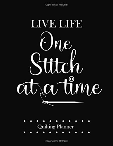 New Live Life One Stitch at a Time, Quilting Planner: The Best Journal to Keep Track of Your Quilter...