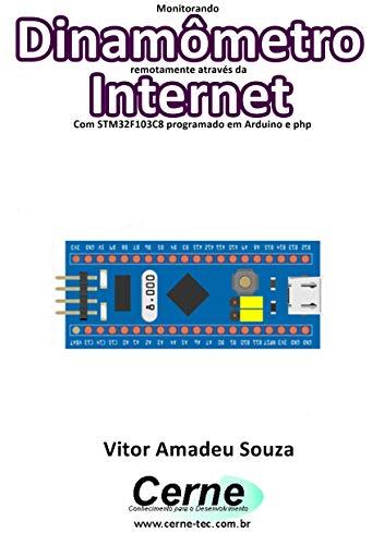 Monitorando Dinamômetro remotamente através da Internet Com STM32F103C8 programado em Arduino e php (Portuguese Edition)