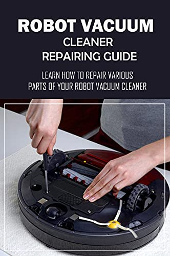 Robot Vacuum Cleaner Repairing Guide: Learn How To Repair Various Parts Of Your Robot Vacuum Cleaner: How To Check Problem In Robot Vacuum Cleaner (English Edition)