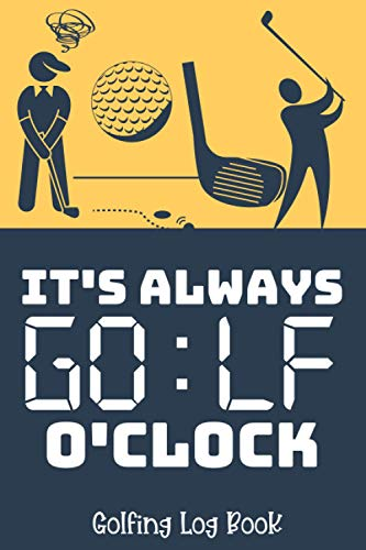 It's Always Golf O'clock - Golfing Log Book: Personalized Scorecard Journal For Golfers - Track Your Game With Our Ready Tracking Sheets