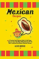 Mexican Recipes: A Practical And Effective Guide To Add Some Spicy To Your Diet With A Wide Selection Of The Best Traditional And Modern Mexican Recipes