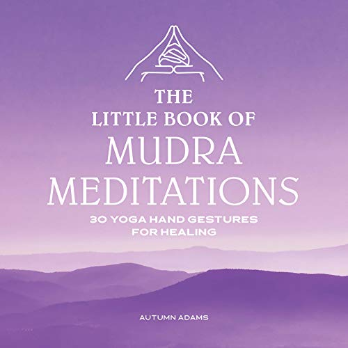 The Little Book of Mudra Meditations: 30 Yoga Hand Gestures for Healing