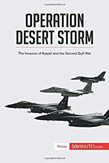 Operation Desert Storm: The Invasion of Kuwait and the Second Gulf War (History)