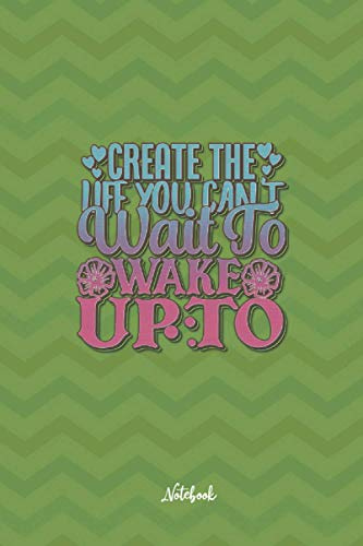 Create The Life You Can'T Wait To Wake Up To: Cute and Funny Quote 6x9 100 pages Notebook