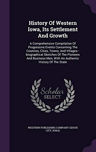History Of Western Iowa, Its Settlement And Growth: A Comprehensive Compilation Of Progressive Events Concerning The Counties, Cities, Towns, And ... Men, With An Authentic History Of The State -  Western Publishing Company (Sioux City, Hardcover
