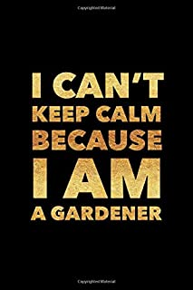 I Can't Keep Calm Because I Am A Gardener: Inspirational life quote blank lined Notebook 6x9