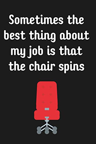Sometimes the best thing about my job is that the chair spins: Lined Notebook, Funny Office Notebook, Gift For Coworkers and Boss, Great Gift for ... doctors, lawyers, designers, nurses