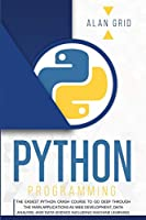 Python Programming: The Easiest Python Crash Course to Go Deep Through the Main Applications as Web Development, Data Analysis, and Data Science Including Machine Learning (Computer Science)
